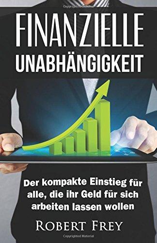 Finanzielle Unabhängigkeit: Der kompakte Einstieg für alle, die ihr Geld für sich arbeiten lassen wollen. (Geld, Freiheit, Erfolg, Geld sparen, Reich ... finanzielle Freiheit, passives Einkommen)