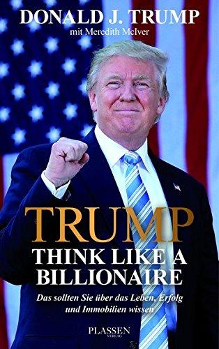 Trump: Think like a Billionaire: Das sollten Sie über das Leben, Erfolg und Immobilien wissen