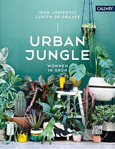 Urban Jungle - Wohnen in Grün: Dekorieren und stylen mit Pflanzen