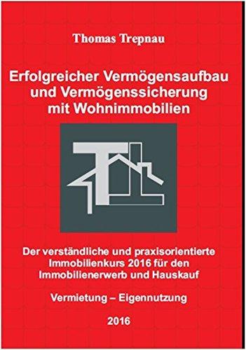 Erfolgreicher Vermögensaufbau und Vermögenssicherung mit Wohnimmobilien: Der verständliche und praxisorientierte Immobilienkurs 2016 für den Immobilienerwerb und Hauskauf